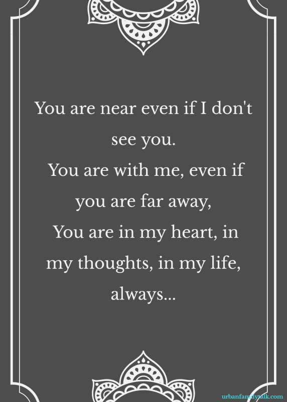 You are near even if I don't see you. You are with me, even if you are far away, You are in my heart, in my thoughts, in my life, always...