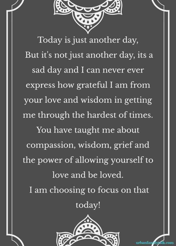 Today is just another day, But it's not just another day, its a sad day and I can never ever express how grateful I am from your love and wisdom in getting me through the hardest of times. You have taught me about compassion, wisdom, grief and the power of allowing yourself to love and be loved. I am choosing to focus on that today!
