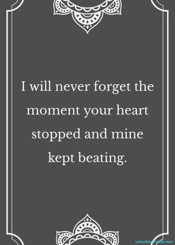 I will never forget the moment your heart stopped and mine kept beating.