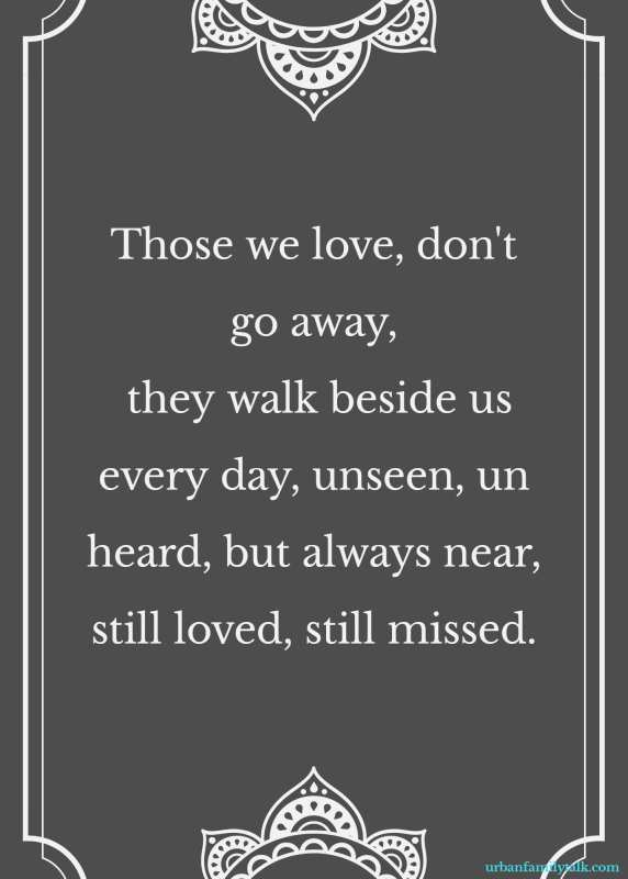 Those we love, don't go away, they walk beside us every day, unseen, unheard, but always near, still loved, still missed.