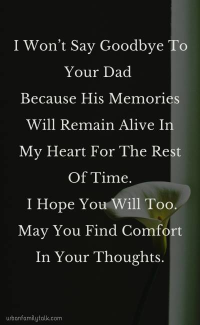 I Won't Say Goodbye To Your Dad Because His Memories Will Remain Alive In My Heart For The Rest Of Time. I Hope You Will Too. May You Find Comfort In Your Thoughts.