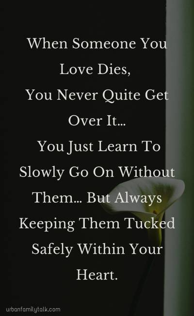 When Someone You Love Dies, You Never Quite Get Over It… You Just Learn To Slowly Go On Without Them… But Always Keeping Them Tucked Safely Within Your Heart.