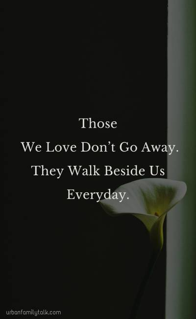 Those We Love Don't Go Away. They Walk Beside Us Everyday.