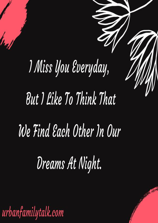 I Miss You Everyday, But I Like To Think That We Find Each Other In Our Dreams At Night.