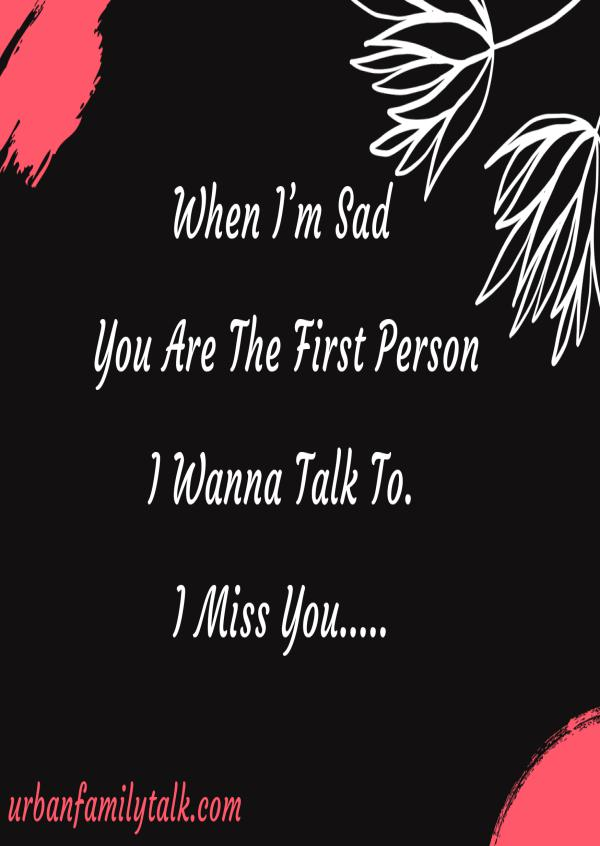When I'm Sad You Are The First Person I Wanna Talk To. I Miss You.
