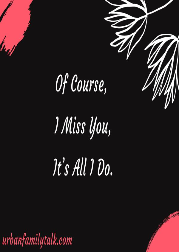 Of Course, I Miss You, It's All I Do.