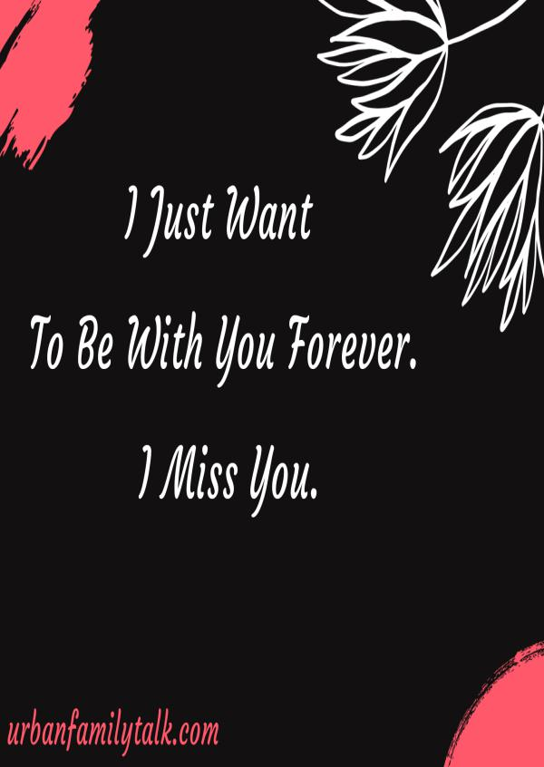 I Just Want To Be With You Forever. I Miss You.