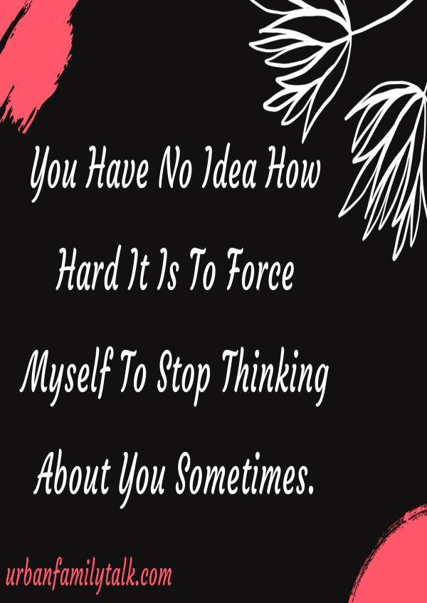 You Have No Idea How Hard It Is To Force Myself To Stop Thinking About You Sometimes.