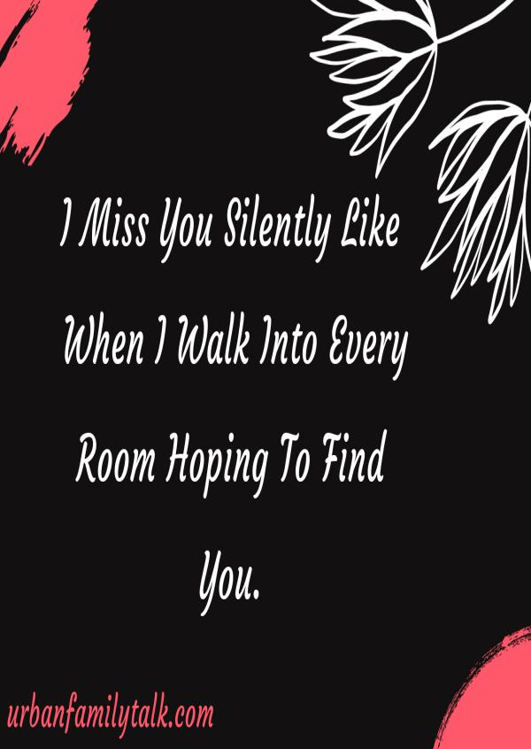 I Miss You Silently Like When I Walk Into Every Room Hoping To Find You.