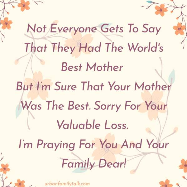 Not Everyone Gets To Say That They Had The World's Best Mother But I'm Sure That Your Mother Was The Best. Sorry For Your Valuable Loss. I'm Praying For You And Your Family Dear!