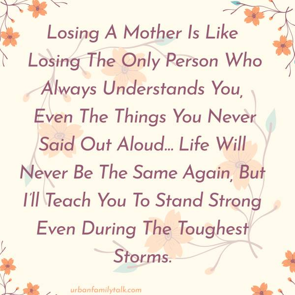 Losing A Mother Is Like Losing The Only Person Who Always Understands You, Even The Things You Never Said Out Aloud… Life Will Never Be The Same Again, But I'll Teach You To Stand Strong Even During The Toughest Storms.