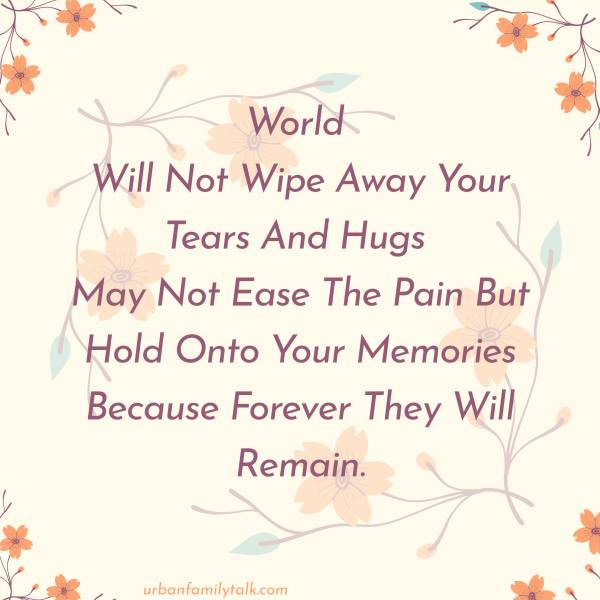 World Will Not Wipe Away Your Tears And Hugs May Not Ease The Pain But Hold Onto Your Memories Because Forever They Will Remain.