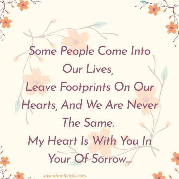 Some People Come Into Our Lives, Leave Footprints On Our Hearts, And We Are Never The Same. My Heart Is With You In Your Of Sorrow…