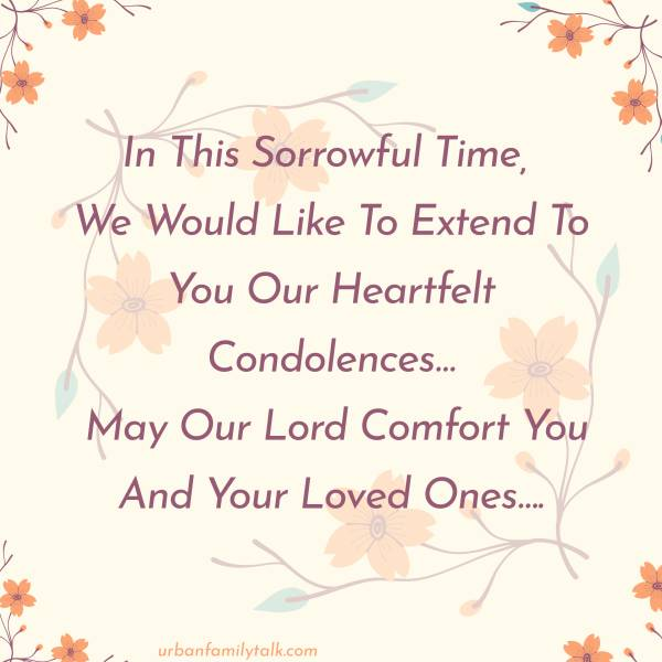 In This Sorrowful Time, We Would Like To Extend To You Our Heartfelt Condolences… May Our Lord Comfort You And Your Loved Ones….