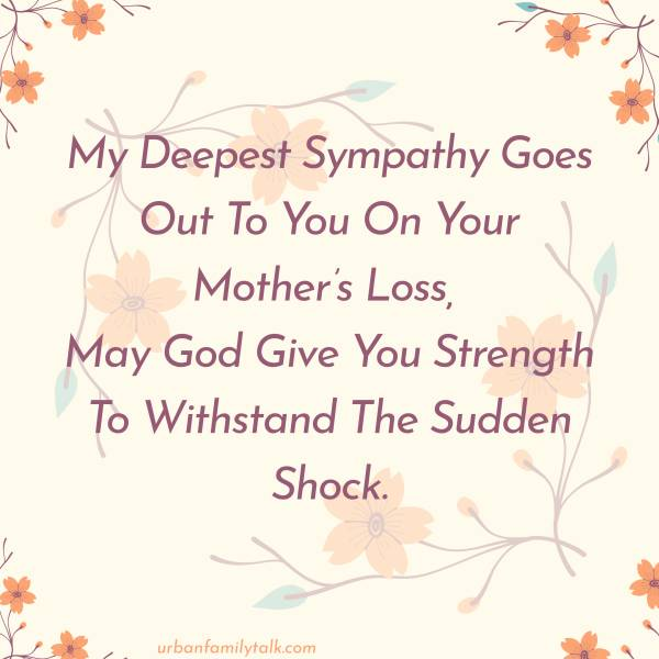 My Deepest Sympathy Goes Out To You On Your Mother's Loss, May God Give You Strength To Withstand The Sudden Shock.