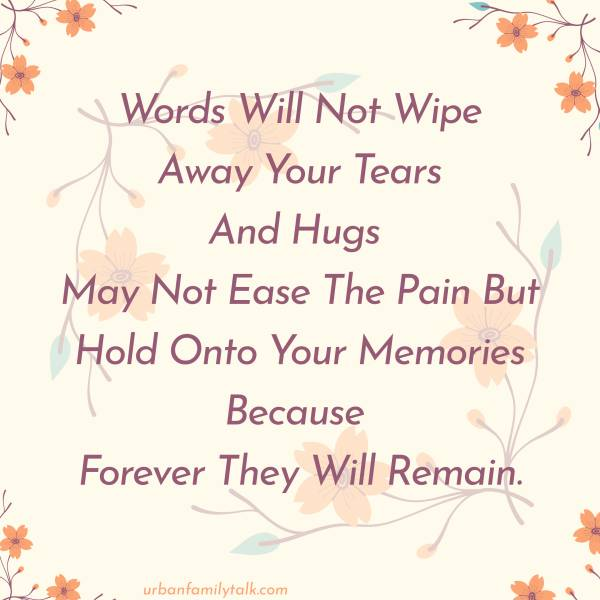 Words Will Not Wipe Away Your Tears And Hugs May Not Ease The Pain But Hold Onto Your Memories Because Forever They Will Remain.