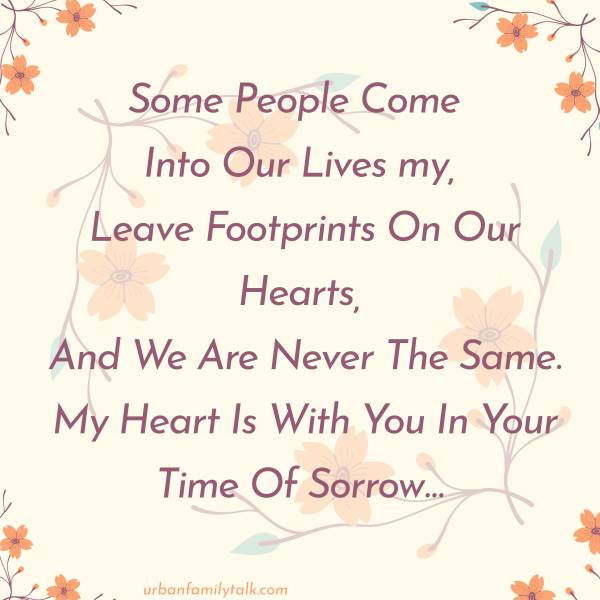 Some People Come Into Our Lives, Leave Footprints On Our Hearts, And We Are Never The Same. My Heart Is With You In Your Time Of Sorrow…