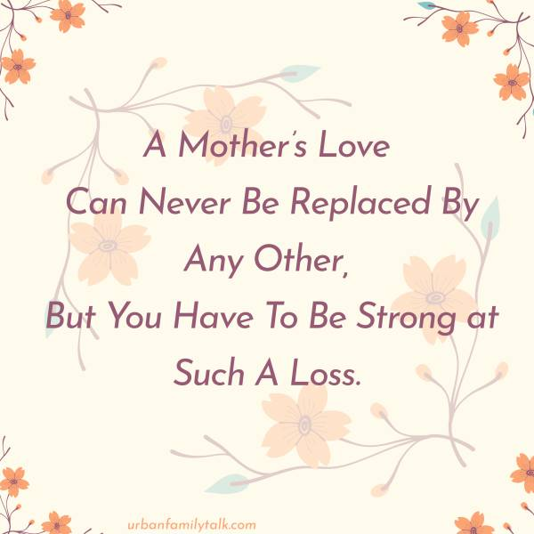 A Mother's Love Can Never Be Replaced By Any Other, But You Have To Be Strong at Such A Loss.