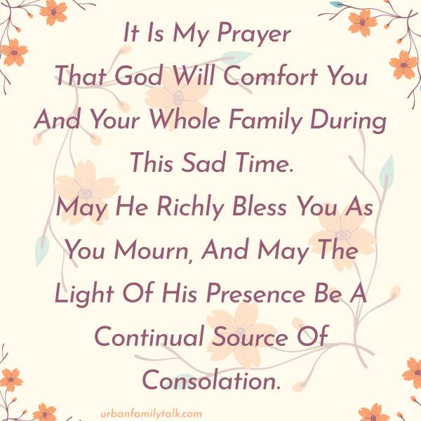 It Is My Prayer That God Will Comfort You And Your Whole Family During This Sad Time. May He Richly Bless You As You Mourn, And May The Light Of His Presence Be A Continual Source Of Consolation.