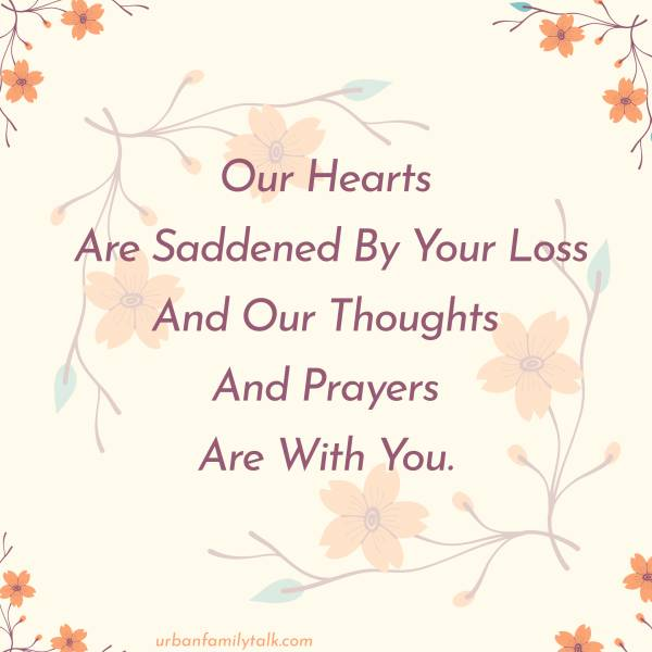 Our Hearts Are Saddened By Your Loss And Our Thoughts And Prayers Are With You.