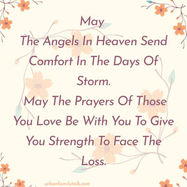 May The Angels In Heaven Send Comfort In The Days Of Storm. May The Prayers Of Those You Love Be With You To Give You Strength To Face The Loss.