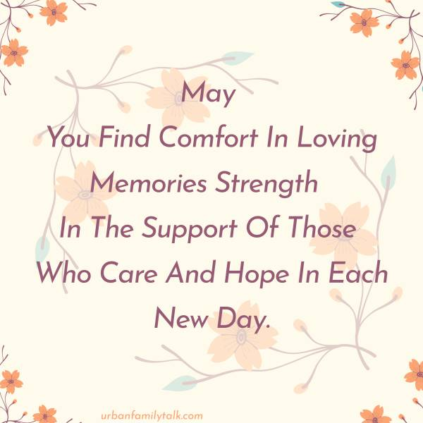 May You Find Comfort In Loving Memories Strength In The Support Of Those Who Care And Hope In Each New Day.