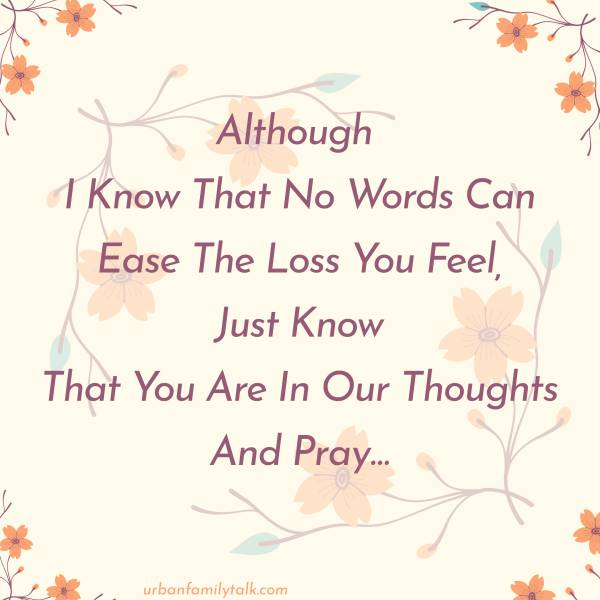 Although I Know That No Words Can Ease The Loss You Feel, Just Know That You Are In Our Thoughts And Pray…