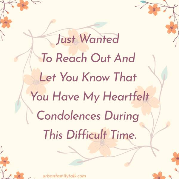 Just Wanted To Reach Out And Let You Know That You Have My Heartfelt Condolences During This Difficult Time.