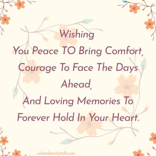 Wishing You Peace TO Bring Comfort, Courage To Face The Days Ahead, And Loving Memories To Forever Hold In Your Heart.