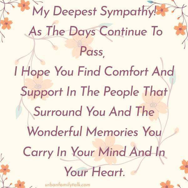 My Deepest Sympathy! As The Days Continue To Pass, I Hope You Find Comfort And Support In The People That Surround You And The Wonderful Memories You Carry In Your Mind And In Your Heart.