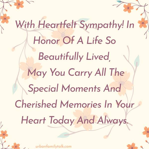 With Heartfelt Sympathy! In Honor Of A Life So Beautifully Lived, May You Carry All The Special Moments And Cherished Memories In Your Heart Today And Always.