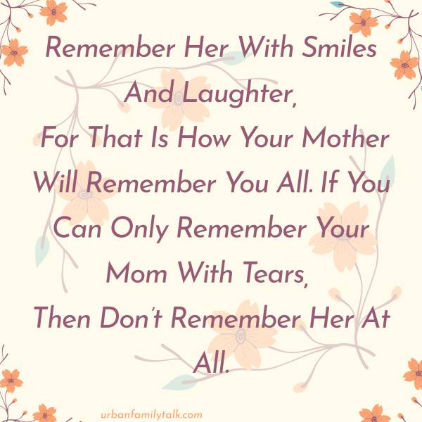 Remember Her With Smiles And Laughter, For That Is How Your Mother Will Remember You All. If You Can Only Remember Your Mom With Tears, Then Don't Remember Her At All.