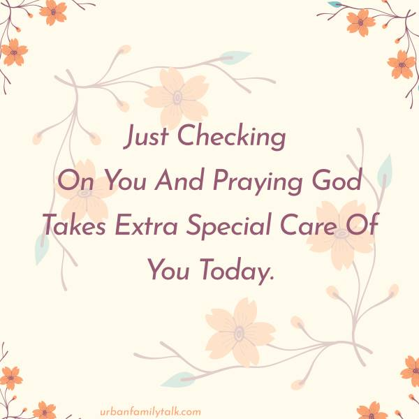 Just Checking On You And Praying God Takes Extra Special Care Of You Today.