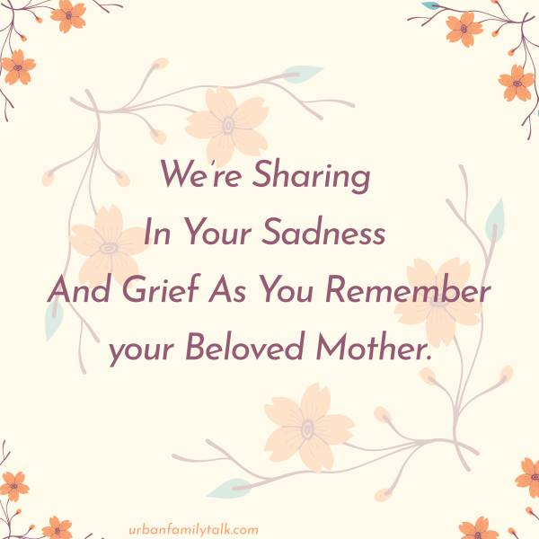 We're Sharing In Your Sadness And Grief As You Remember your Beloved Mother.