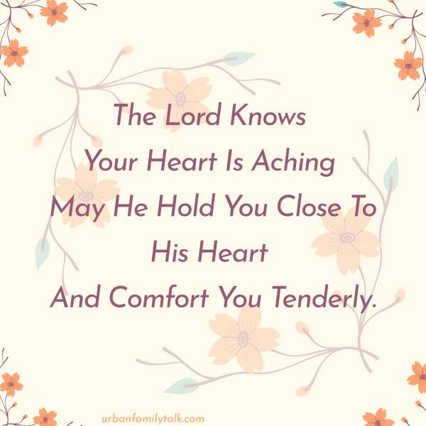 The Lord Knows Your Heart Is Aching May He Hold You Close To His Heart And Comfort You Tenderly.