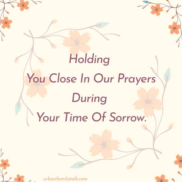 Holding You Close In Our Prayers During Your Time Of Sorrow.