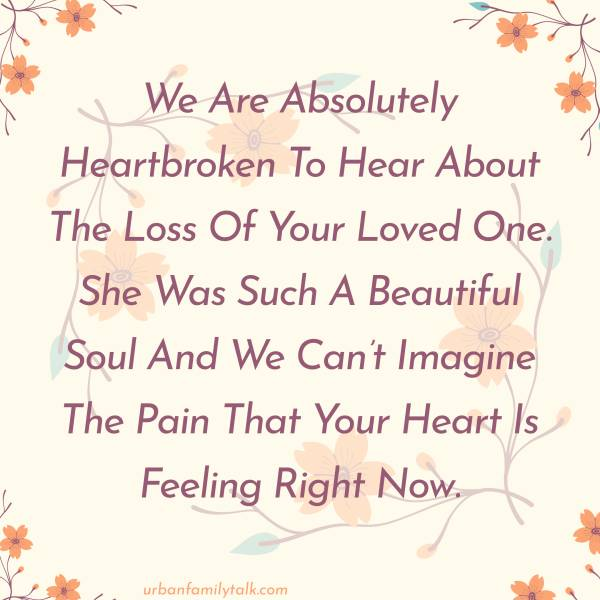 We Are Absolutely Heartbroken To Hear About The Loss Of Your Loved One. She Was Such A Beautiful Soul And We Can't Imagine The Pain That Your Heart Is Feeling Right Now.