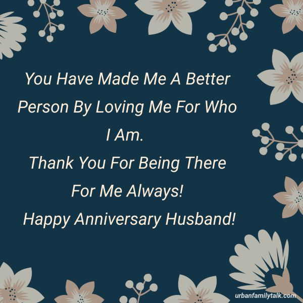 You Have Made Me A Better Person By Loving Me For Who I Am. Thank You For Being There For Me Always! Happy Anniversary Husband!