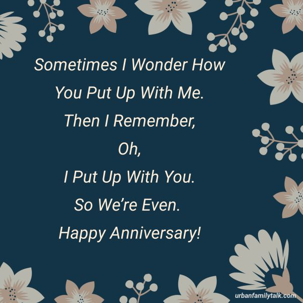 Sometimes I Wonder How You Put Up With Me. Then I Remember, Oh, I Put Up With You. So We're Even. Happy Anniversary!