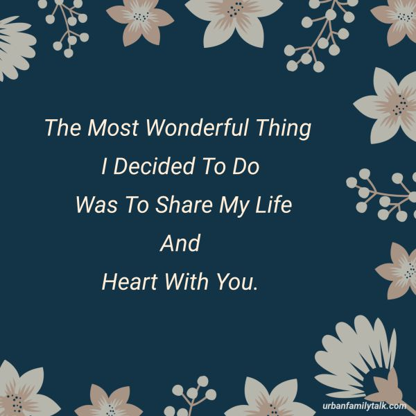 The Most Wonderful Thing I Decided To Do Was To Share My Life And Heart With You.