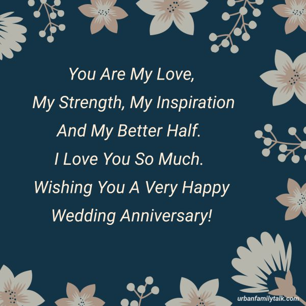 You Are My Love, My Strength, My Inspiration And My Better Half. I Love You So Much. Wishing You A Very Happy Wedding Anniversary!