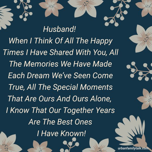 Husband! When I Think Of All The Happy Times I Have Shared With You, All The Memories We Have Made Each Dream We've Seen Come True, All The Special Moments That Are Ours And Ours Alone, I Know That Our Together Years Are The Best Ones I Have Known!
