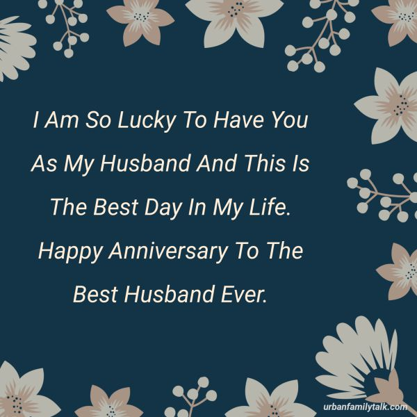 I Am So Lucky To Have You As My Husband And This Is The Best Day In My Life. Happy Anniversary To The Best Husband Ever.