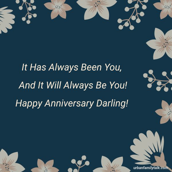 It Has Always Been You, And It Will Always Be You! Happy Anniversary Darling!