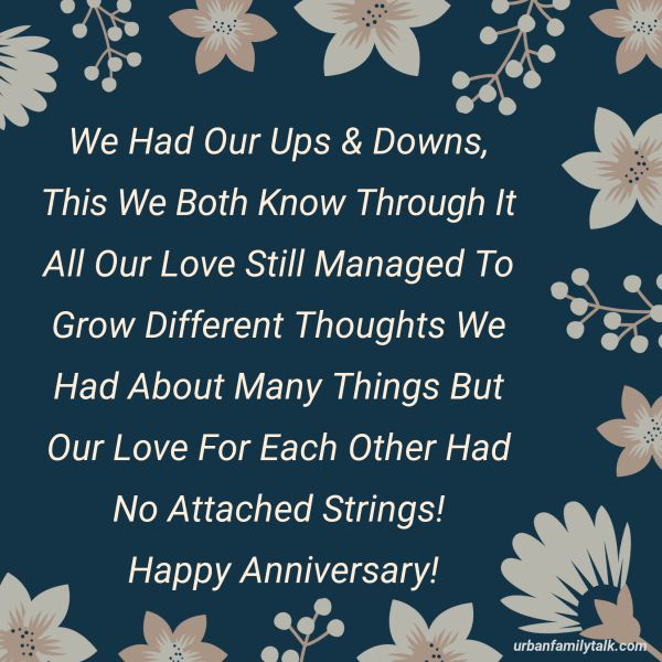 We Had Our Ups & Downs, This We Both Know Through It All Our Love Still Managed To Grow Different Thoughts We Had About Many Things But Our Love For Each Other Had No Attached Strings! Happy Anniversary!