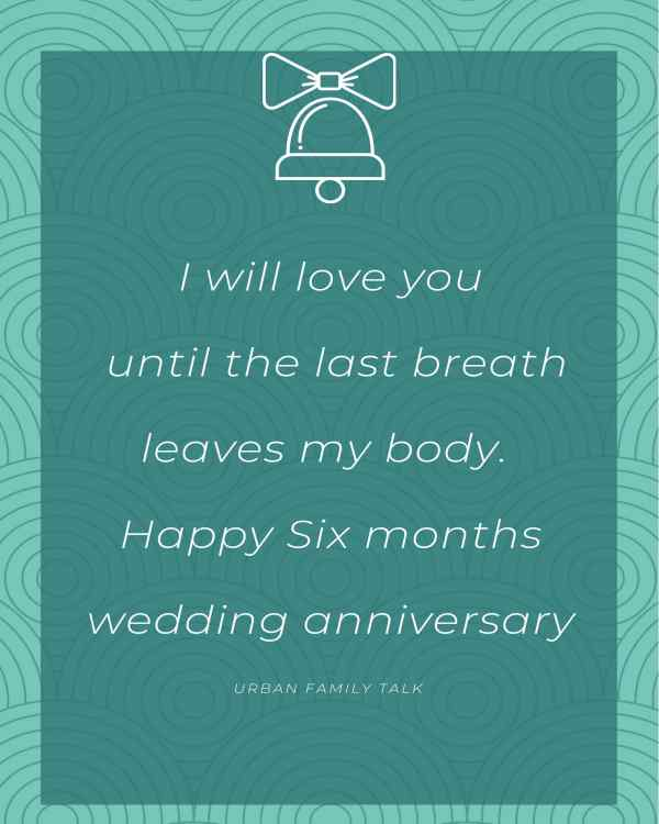 I will love you until the last breath leaves my body. Happy Six months wedding anniversary.