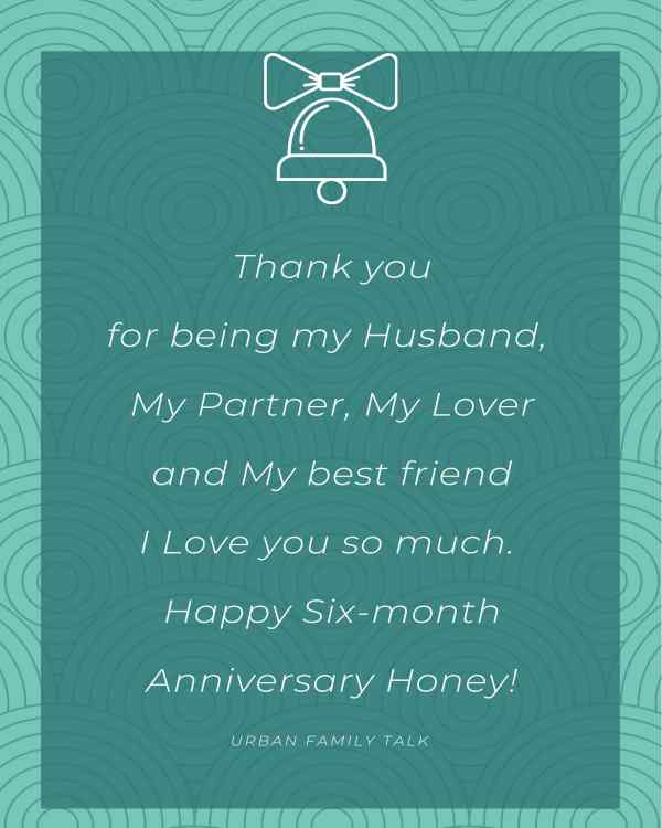 Thank you for being my Husband, My Partner, My Lover and My best friend I Love you so much. Happy Six-month Anniversary Honey!
