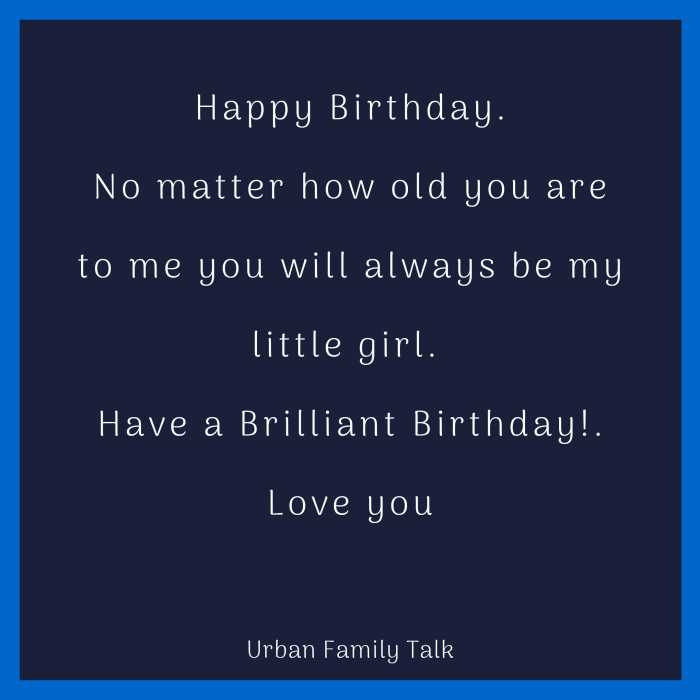 Happy Birthday.No matter how old you are to me you will always be my little girl. Have a Brilliant Birthday!. Love you