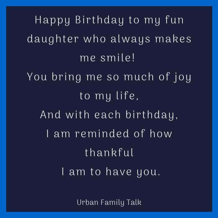 Happy Birthday to my fun daughter who always makes me smile! You bring me so much of joy to my life,And with each birthday,I am reminded of how thankful I am to have you.