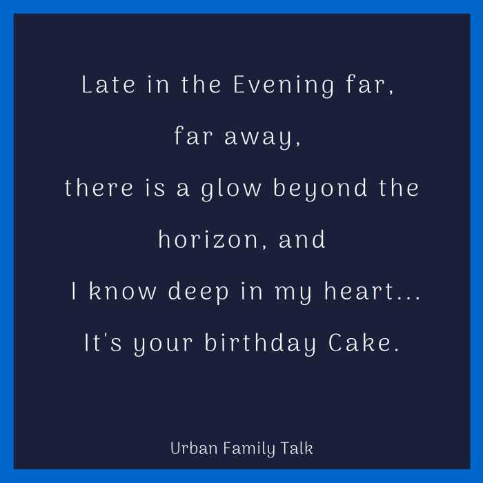 Late in the Evening far, far away, there is a glow beyond the horizon, and I know deep in my heart...It's your birthday Cake.